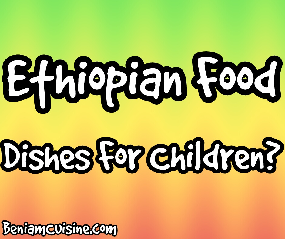 Ethiopian Food | Dishes For Children